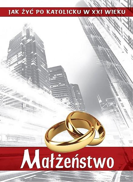 Jak żyć po katolicku w XXI wieku. Małżeństwo